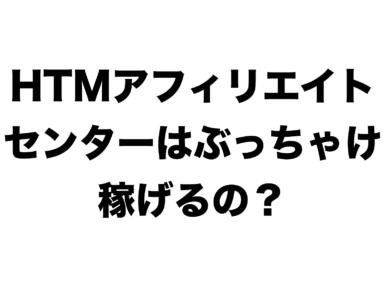 HTMアフィリエイトセンターは稼げる?
